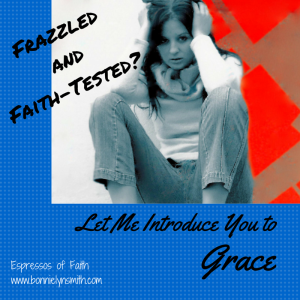 Frazzled and Faith-Tested-Let Me Introduce You to Grace