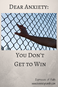 Dear Anxiety-You Don't Get to Win